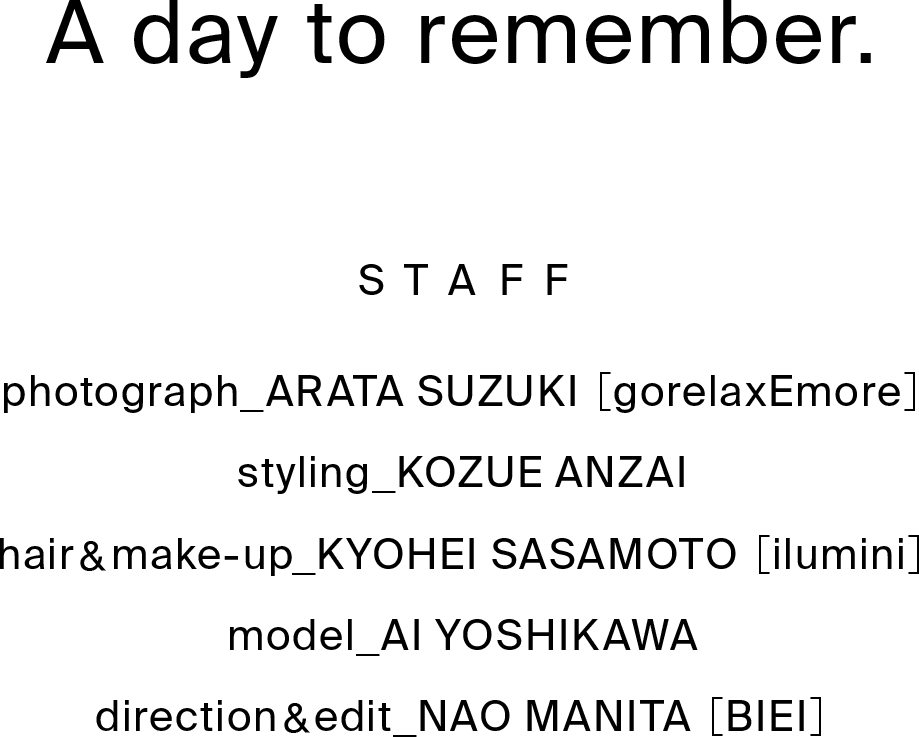 A day to remember. STAFF photograph_ARATA SUZUKI [gorelaxEmore]styling_KOZUE ANZAI hair&make-up_KYOHEI SASAMOTO [ilumini]model_AI YOSHIKAWA direction&edit_NAO MANITA [BIEI]